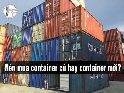 Nên mua container cũ hay container mới?